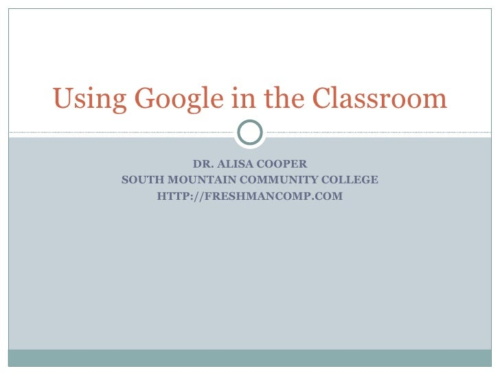 DR. ALISA COOPER SOUTH MOUNTAIN COMMUNITY COLLEGE HTTP://FRESHMANCOMP.COM Using Google in the Classroom