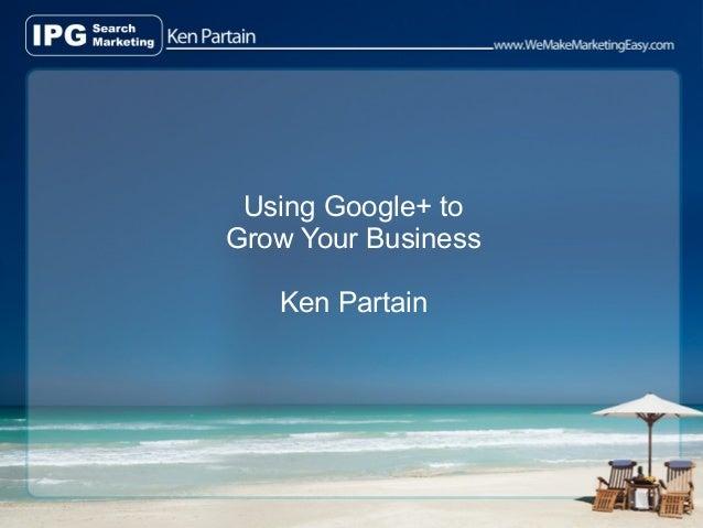 Using Google+ toGrow Your Business   Ken Partain