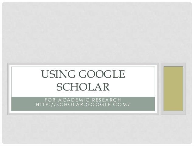 USING GOOGLE SCHOLAR FOR ACADEMIC RESEARCH HTTP://SCHOLAR.GOOGLE.COM/