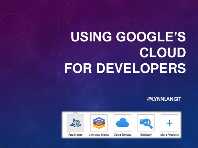 USING GOOGLE'S         CLOUDFOR DEVELOPERS          @LYNNLANGIT