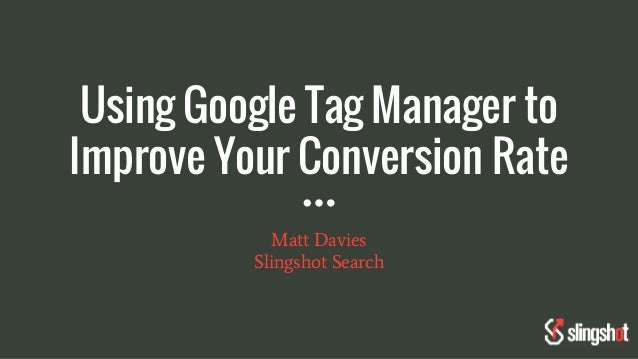 Using Google Tag Manager to Improve Your Conversion Rate Matt Davies Slingshot Search