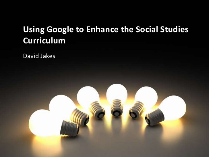 Using Google to Enhance the Social Studies Curriculum<br />David Jakes<br />