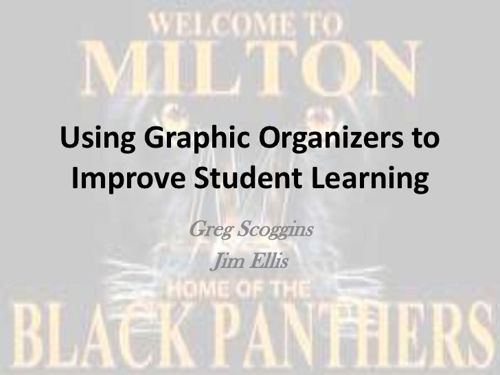 Using Graphic Organizers to Improve Student Learning         Greg Scoggins           Jim Ellis