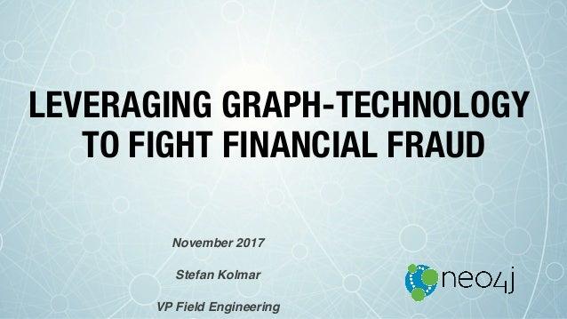 LEVERAGING GRAPH-TECHNOLOGY TO FIGHT FINANCIAL FRAUD November 2017 Stefan Kolmar VP Field Engineering