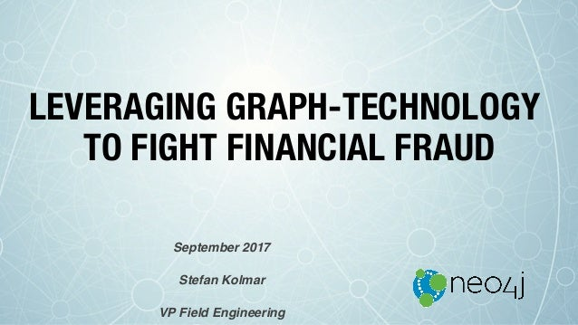 LEVERAGING GRAPH-TECHNOLOGY TO FIGHT FINANCIAL FRAUD September 2017 Stefan Kolmar VP Field Engineering