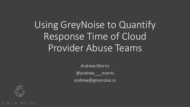 Using GreyNoise to Quantify Response Time of Cloud Provider Abuse Teams Andrew Morris @andrew___morris andrew@greynoise.io