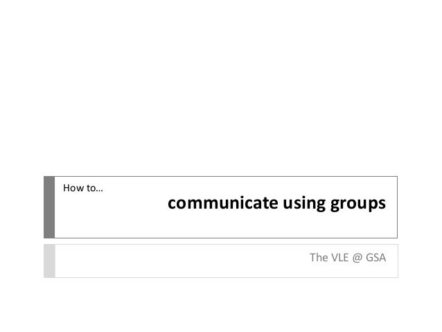 communicate using groups The VLE @ GSA How to…