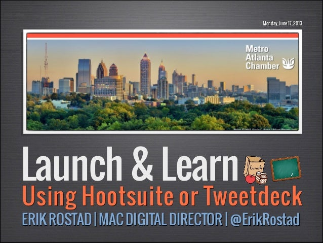 Monday, June 17, 2013  Launch & Learn  Using Hootsuite or Tweetdeck ERIK ROSTAD | MAC DIGITAL DIRECTOR | @ErikRostad