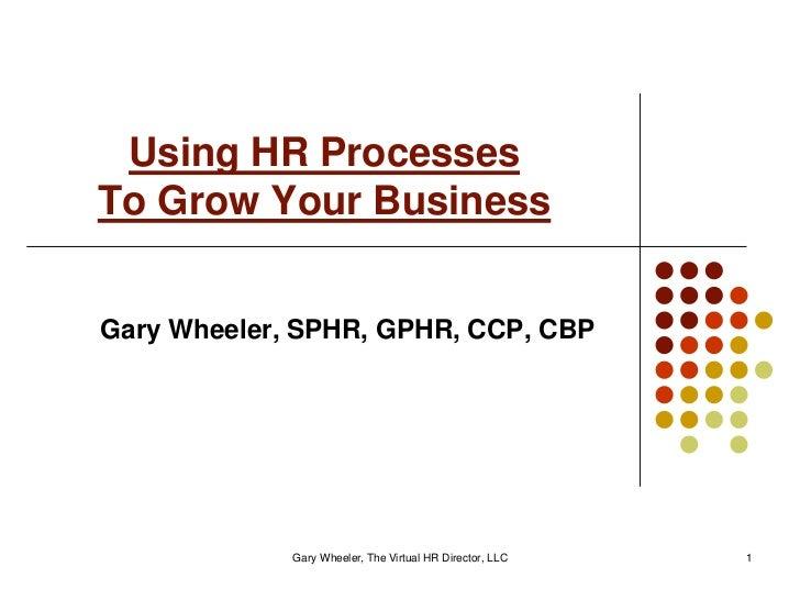 Using HR ProcessesTo Grow Your BusinessGary Wheeler, SPHR, GPHR, CCP, CBP             Gary Wheeler, The Virtual HR Directo...