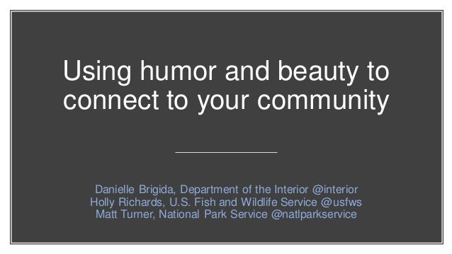 Using humor and beauty to connect to your community Danielle Brigida, Department of the Interior @interior Holly Richards,...