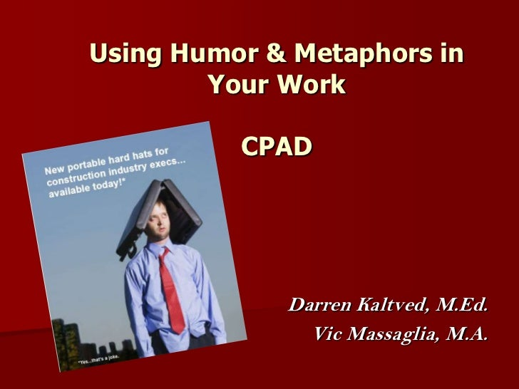 Using Humor & Metaphors in Your WorkCPAD<br />                              Darren Kaltved, M.Ed.<br />Vic Massaglia, M.A....