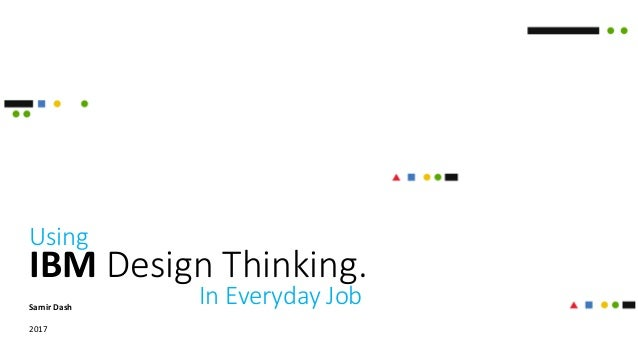 IBM Design Thinking. Samir Dash 2017 Using In Everyday Job