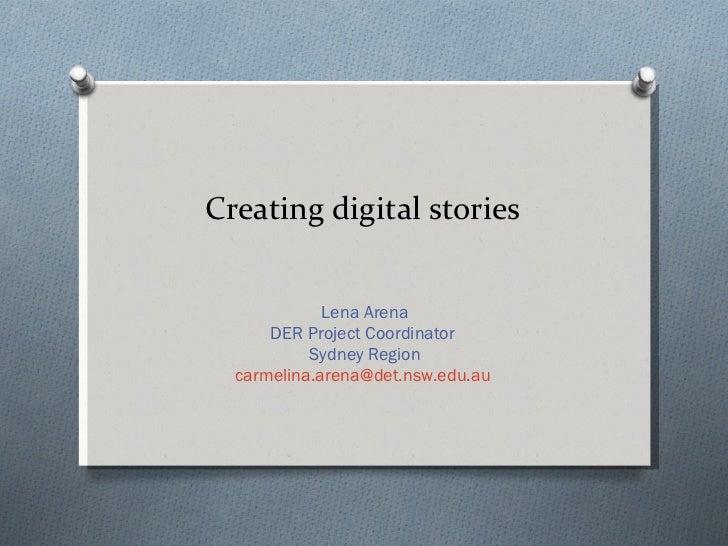 Creating digital stories Lena Arena DER Project Coordinator  Sydney Region [email_address]