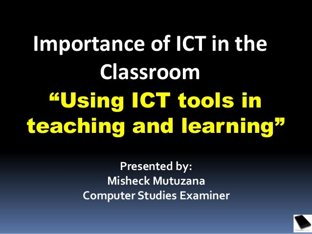 """Using ICT tools in teaching and learning"" Importance of ICT in the Classroom Presented by: Misheck Mutuzana Computer Stud..."