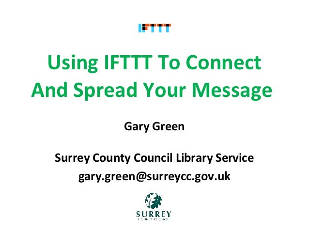 Using IFTTT To ConnectAnd Spread Your Message              Gary Green  Surrey County Council Library Service      gary.gr...