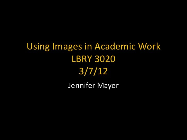 Using Images in Academic Work          LBRY 3020            3/7/12         Jennifer Mayer
