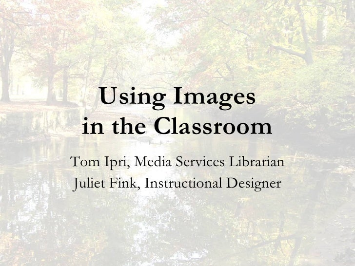 Using Images in the Classroom Tom Ipri, Media Services Librarian Juliet Fink, Instructional Designer