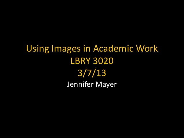 Using Images in Academic Work          LBRY 3020            3/7/13         Jennifer Mayer
