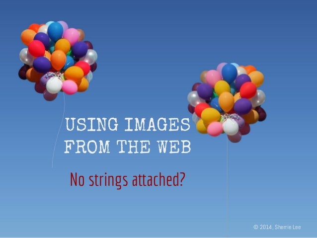 USING IMAGES FROM THE WEB No strings attached? © 2014, Sherrie Lee