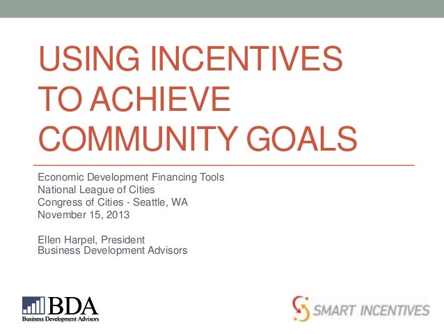 USING INCENTIVES TO ACHIEVE COMMUNITY GOALS Economic Development Financing Tools National League of Cities Congress of Cit...