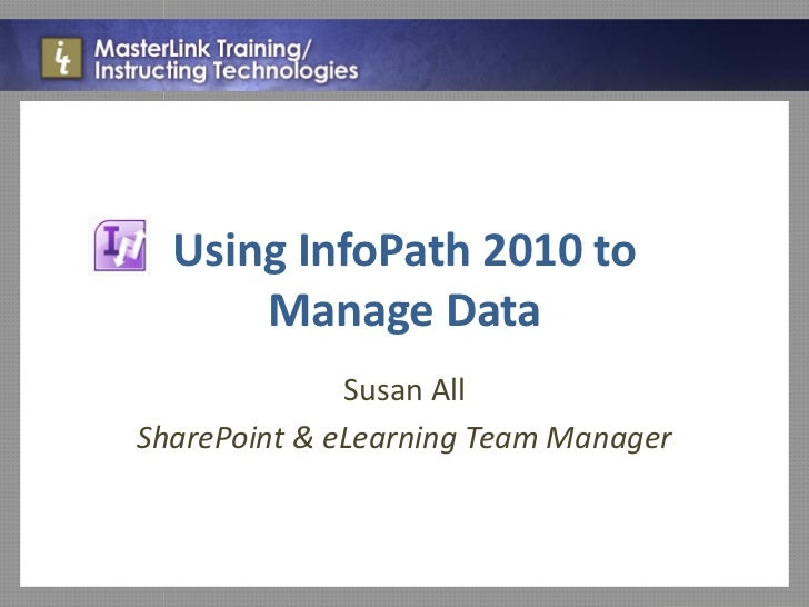 Using InfoPath 2010 to      Manage Data              Susan AllSharePoint & eLearning Team Manager