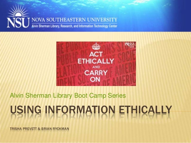 Alvin Sherman Library Boot Camp Series  USING INFORMATION ETHICALLY TRISHA PREVETT & BRIAN RYCKMAN
