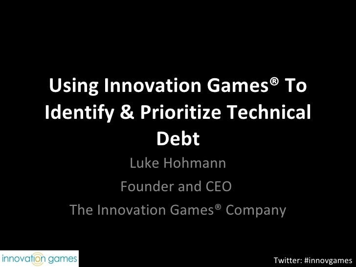 Using Innovation Games® To Identify & Prioritize Technical Debt Luke Hohmann Founder and CEO  The Innovation Games® Compan...