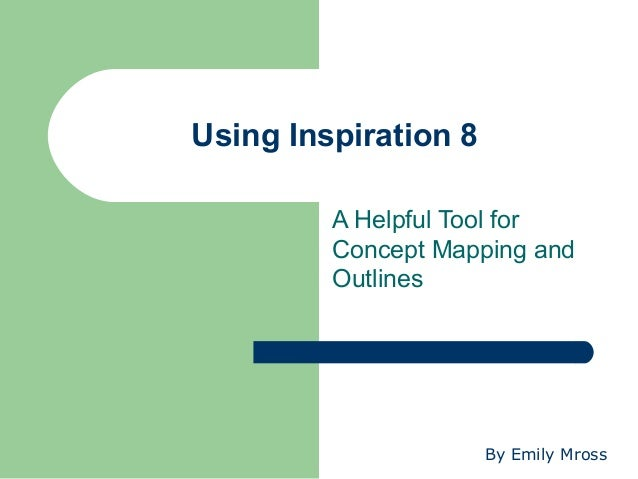 Using Inspiration 8         A Helpful Tool for         Concept Mapping and         Outlines                      By Emily ...