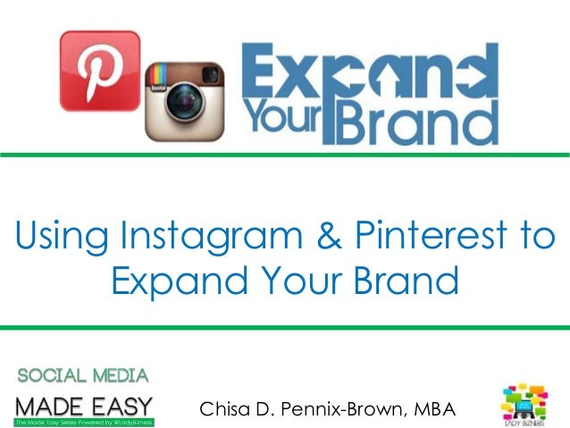 Using Instagram & Pinterest to Expand Your Brand Chisa D. Pennix-Brown, MBA
