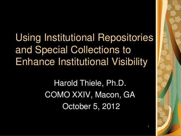 Using Institutional Repositoriesand Special Collections toEnhance Institutional Visibility        Harold Thiele, Ph.D.    ...