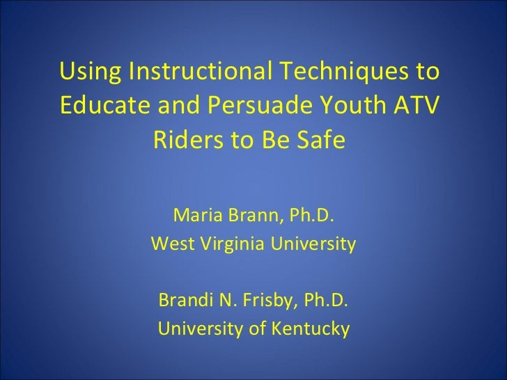 Using Instructional Techniques to Educate and Persuade Youth ATV Riders to Be Safe Maria Brann, Ph.D. West Virginia Univer...