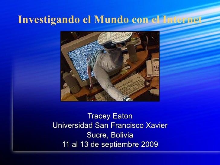 Investigando el Mundo con el Internet Tracey Eaton Universidad San Francisco Xavier Sucre, Bolivia 11 al 13 de septiembre ...
