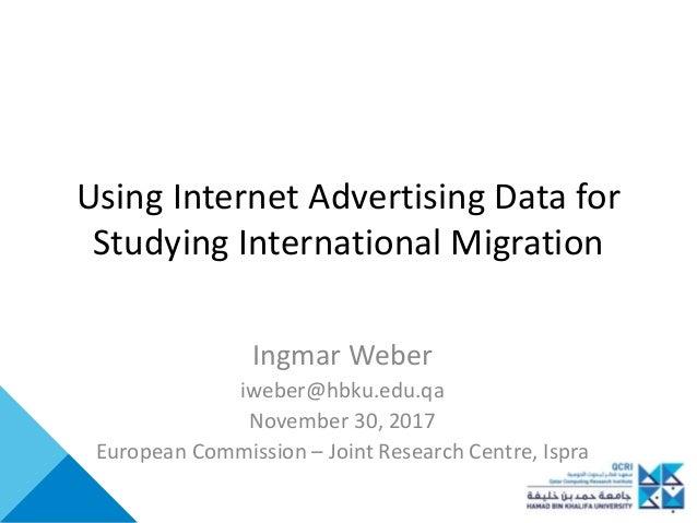 Using Internet Advertising Data for Studying International Migration Ingmar Weber iweber@hbku.edu.qa November 30, 2017 Eur...