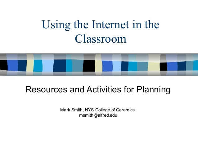 Using the Internet in the Classroom  Resources and Activities for Planning Mark Smith, NYS College of Ceramics msmith@alfr...