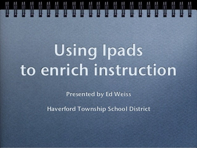 Using Ipadsto enrich instruction         Presented by Ed Weiss   Haverford Township School District