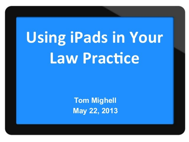 Using	  iPads	  in	  Your	  Law	  Prac1ce	  Tom MighellMay 22, 2013