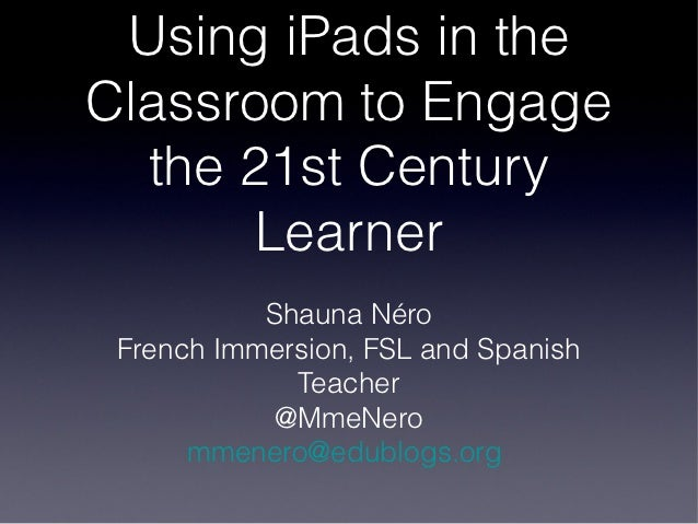 Using iPads in theClassroom to Engage  the 21st Century       Learner           Shauna Néro French Immersion, FSL and Span...