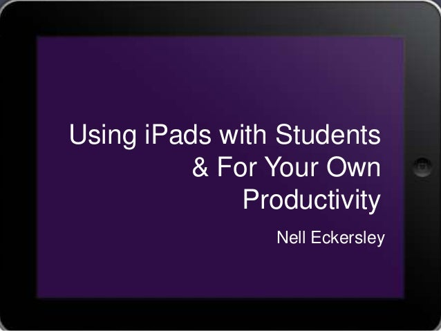 Using iPads with Students          & For Your Own              Productivity                 Nell Eckersley