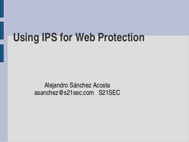 Using IPS for Web Protection       Alejandro Sánchez Acosta    asanchez@s21sec.com   S21SEC