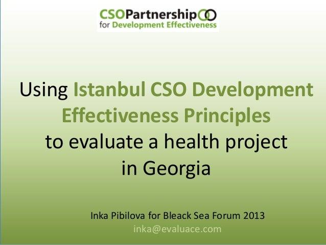 Using Istanbul CSO Development Effectiveness Principles to evaluate a health project in Georgia Inka Pibilova for Bleack S...