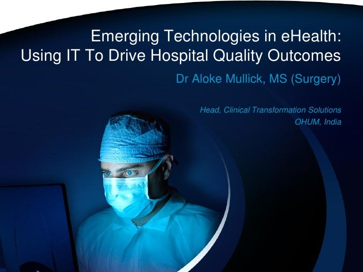 Emerging Technologies in eHealth: Using IT To Drive Hospital Quality Outcomes                     Dr Aloke Mullick, MS (Su...