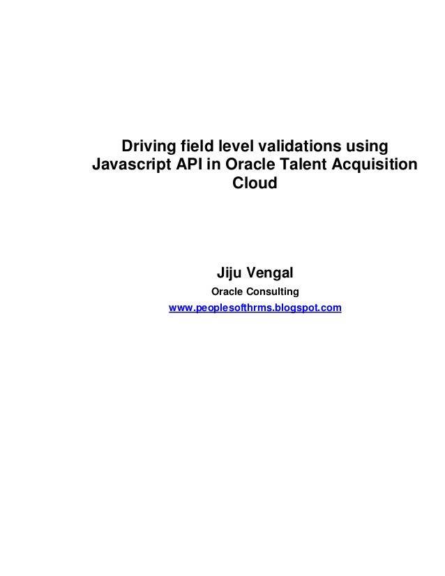 Driving field level validations using Javascript API in Oracle Talent Acquisition Cloud Jiju Vengal Oracle Consulting www....