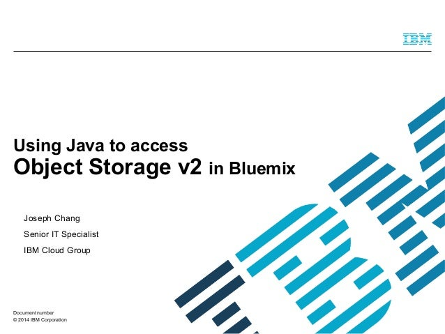© 2014 IBM Corporation Using Java to access Object Storage v2 in Bluemix Joseph Chang Senior IT Specialist IBM Cloud Group...