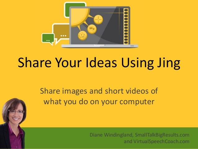 Share Your Ideas Using Jing  Share images and short videos of what you do on your computer  Diane Windingland, SmallTalkBi...