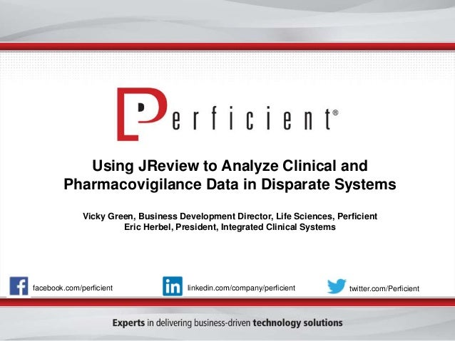 Using JReview to Analyze Clinical and Pharmacovigilance Data in Disparate Systems Vicky Green, Business Development Direct...