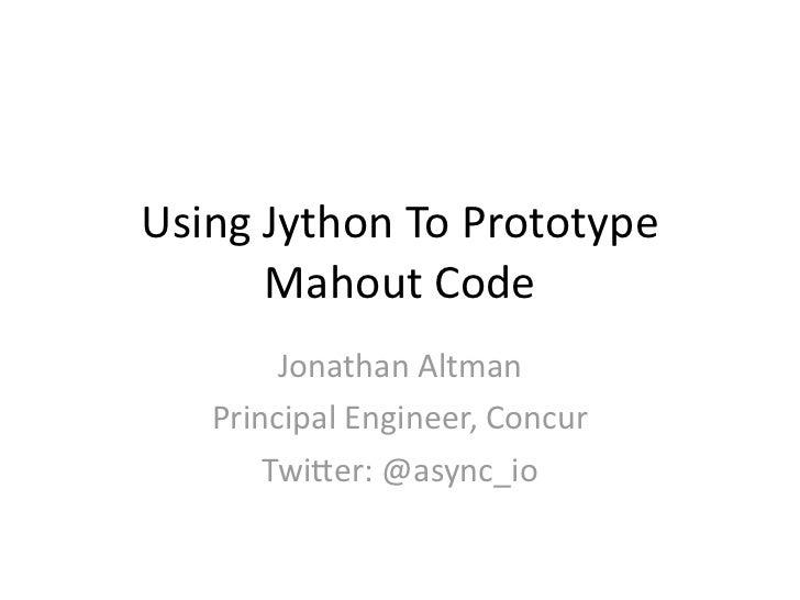 UsingJythonToPrototype      MahoutCode        JonathanAltman   PrincipalEngineer,Concur       Twi=er:@async_io