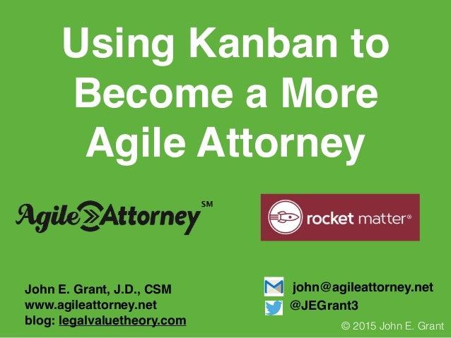 Using Kanban to Become a More Agile Attorney John E. Grant, J.D., CSM www.agileattorney.net blog: legalvaluetheory.com joh...