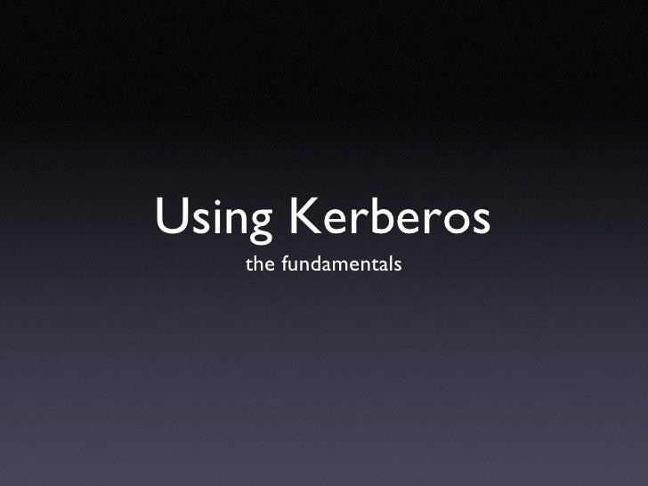 Using Kerberos <ul><li>the fundamentals </li></ul>