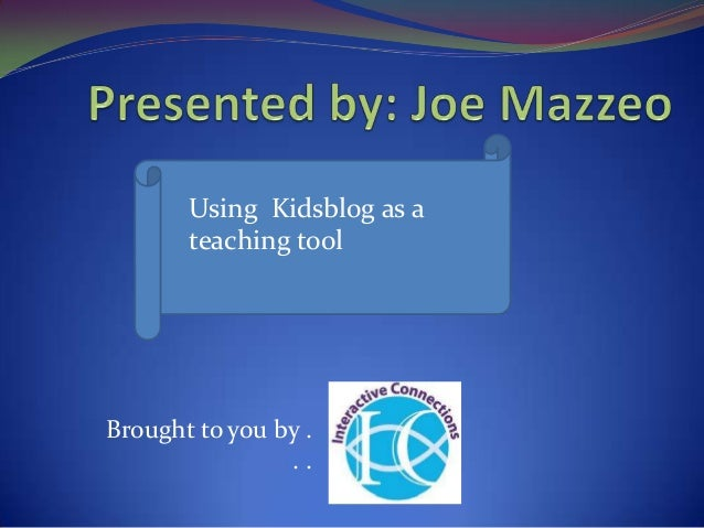 Brought to you by .. .Using Kidsblog as ateaching tool