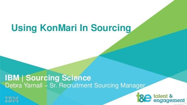 Using KonMari In Sourcing IBM | Sourcing Science Debra Yarnall – Sr. Recruitment Sourcing Manager